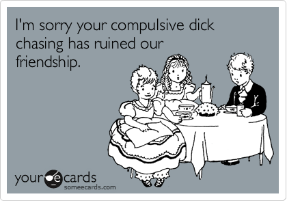 I'm sorry your compulsive dick chasing has ruined our friendship.