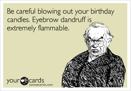 Be careful blowing out your birthday candles. Eyebrow dandruff is extremely flammable.