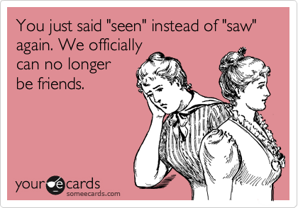 """You just said """"seen"""" instead of """"saw"""" again. We officially  can no longer be friends."""
