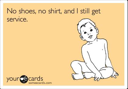 No shoes, no shirt, and I still get service.