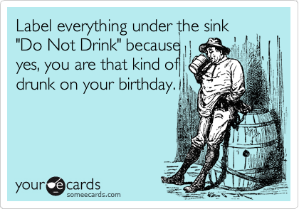 "Label everything under the sink ""Do Not Drink"" because yes, you are that kind of drunk on your birthday."