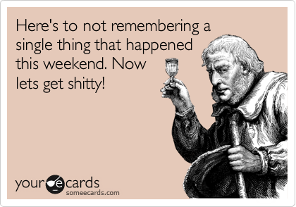 Here's to not remembering a single thing that happened this weekend. Now lets get shitty!