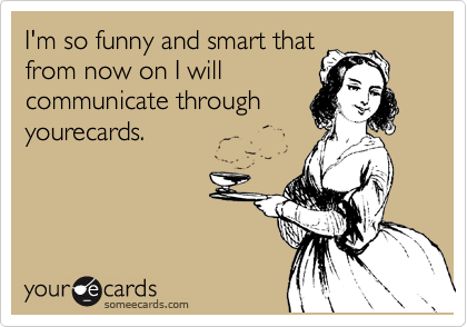 I'm so funny and smart that from now on I will communicate through yourecards.