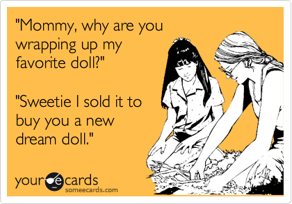 """Mommy, why are you wrapping up my favorite doll?""  ""Sweetie I sold it to buy you a new dream doll."""