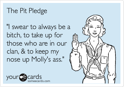 "The Pit Pledge  ""I swear to always be a bitch, to take up for those who are in our clan, & to keep my nose up Molly's ass."""
