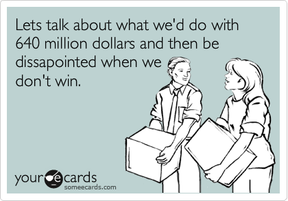 Lets talk about what we'd do with 640 million dollars and then be dissapointed when we don't win.