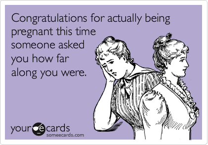 Congratulations for actually being pregnant this time someone asked you how far along you were.