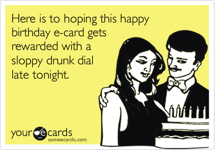 Here is to hoping this happy birthday e-card gets rewarded with a sloppy drunk dial late tonight.