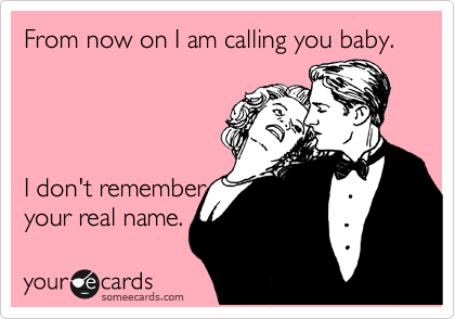 From now on I am calling you baby.     I don't remember your real name.