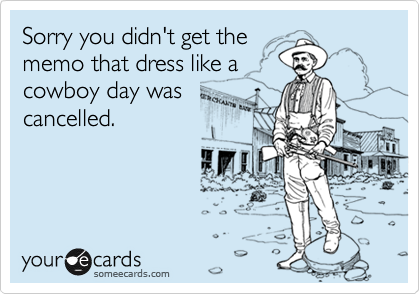 Sorry you didn't get the memo that dress like a cowboy day was cancelled.