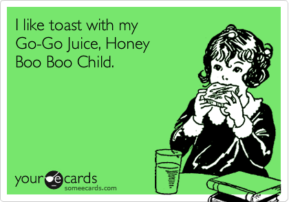 I like toast with my  Go-Go Juice, Honey Boo Boo Child.