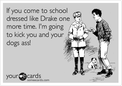 If you come to school dressed like Drake one more time. I'm going to kick you and your dogs ass!