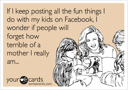 If I keep posting all the fun things I do with my kids on Facebook, I wonder if people will forget how terrible of a mother I really am...