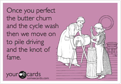 Once you perfect the butter churn and the cycle wash then we move on to pile driving and the knot of fame.