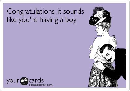 Congratulations, it sounds like you're having a boy