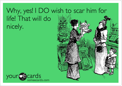 Why, yes! I DO wish to scar him for life! That will do nicely.