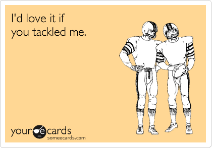 I'd love it if  you tackled me.