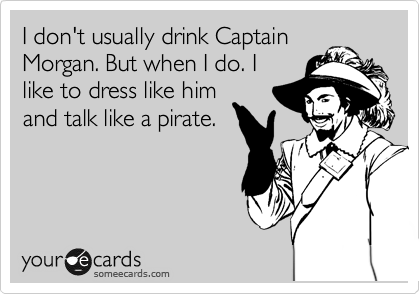 I don't usually drink Captain Morgan. But when I do. I like to dress like him and talk like a pirate.