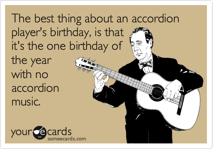 The best thing about an accordion player's birthday, is that it's
