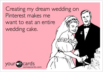 Creating my dream wedding on Pinterest makes me want to eat an entire wedding cake.