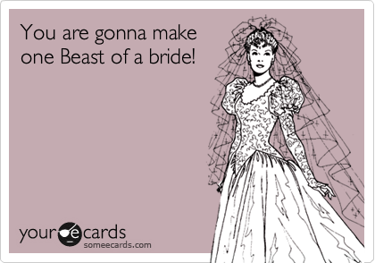 You are gonna make one Beast of a bride!