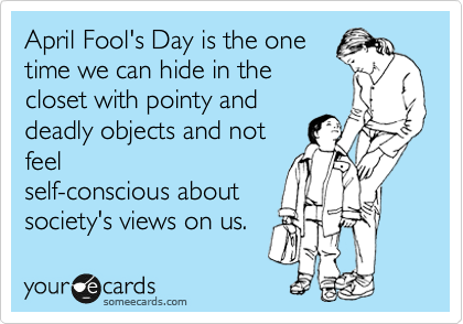 April Fool's Day is the one time we can hide in the closet with pointy and deadly objects and not feel self-conscious about society's views on us.
