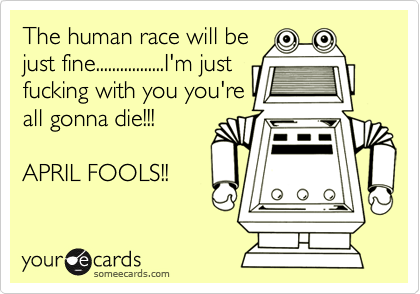 The human race will be just fine.................I'm just fucking with you you're all gonna die!!!  APRIL FOOLS!!
