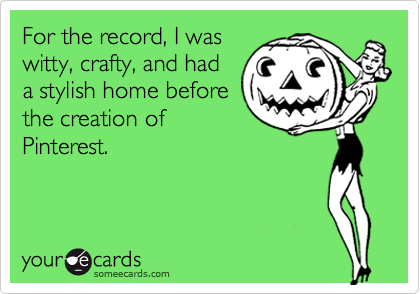 For the record, I was witty, crafty, and had a stylish home before the creation of Pinterest.