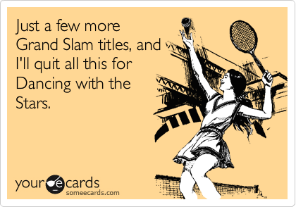 Just a few more Grand Slam titles, and I'll quit all this for  Dancing with the Stars.