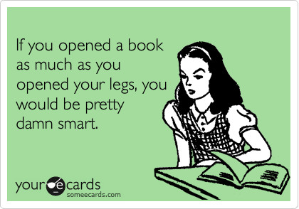 If you opened a book as much as you opened your legs, you would be pretty damn smart.