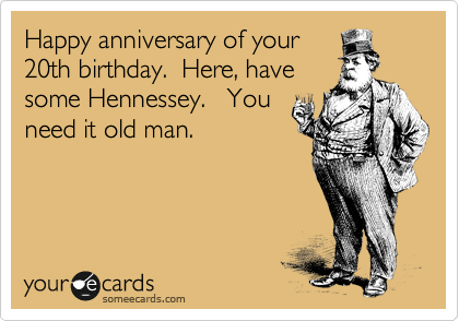 Happy anniversary of your 20th birthday.  Here, have  some Hennessey.   You need it old man.