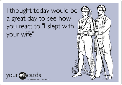 "I thought today would be a great day to see how you react to ""I slept with your wife"""