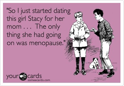 """So I just started dating this girl Stacy for her mom . . .  The only thing she had going on was menopause."""