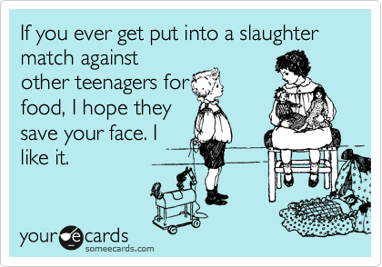If you ever get put into a slaughter match against other teenagers for food, I hope they save your face. I like it.