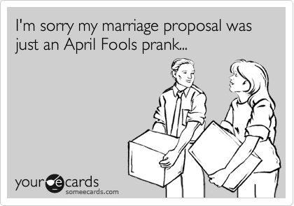 I'm sorry my marriage proposal was just an April Fools prank...