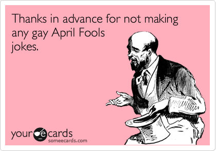 Thanks in advance for not making any gay April Fools jokes.