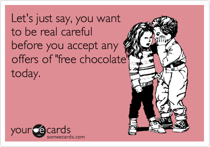 "Let's just say, you want to be real careful before you accept any  offers of ""free chocolate"" today."