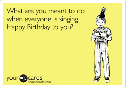 What are you meant to do when everyone is singing Happy Birthday to you?