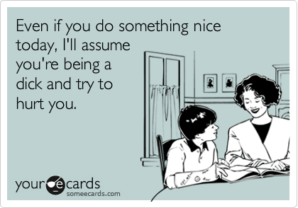 Even if you do something nice today, I'll assume you're being a dick and try to  hurt you.