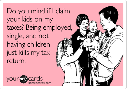 Do you mind if I claim your kids on my taxes? Being employed, single, and not having children just kills my tax return.