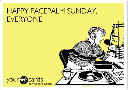 HAPPY FACEPALM SUNDAY, EVERYONE!