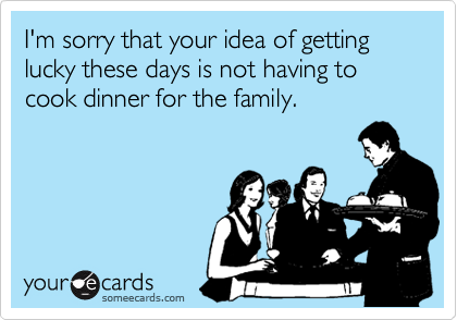 I'm sorry that your idea of getting lucky these days is not having to cook dinner for the family.