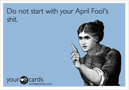 Do not start with your April Fool's shit.
