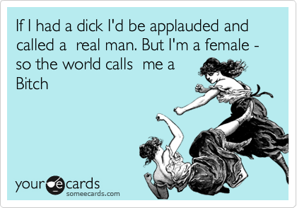 If I had a dick I'd be applauded and called a  real man. But I'm a female - so the world calls  me a Bitch