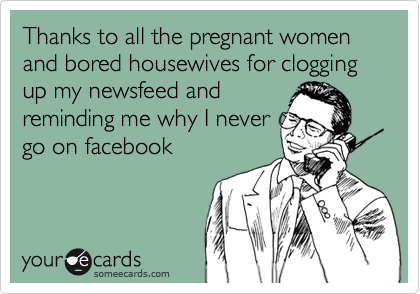 Thanks to all the pregnant women and bored housewives for clogging up my newsfeed and reminding me why I never go on facebook