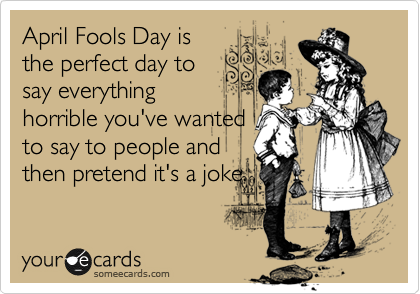 April Fools Day is the perfect day to say everything horrible you've wanted to say to people and then pretend it's a joke.