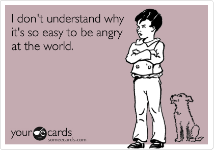 I don't understand why it's so easy to be angry at the world.