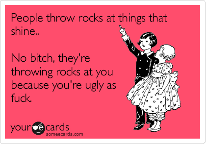People throw rocks at things that shine..  No bitch, they're throwing rocks at you because you're ugly as fuck.