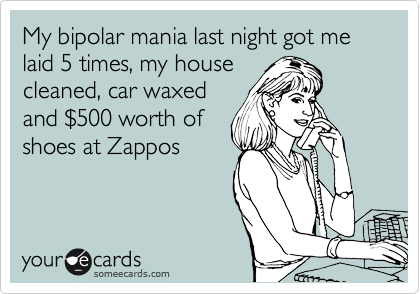 My bipolar mania last night got me laid 5 times, my house cleaned, car waxed and %24500 worth of shoes at Zappos
