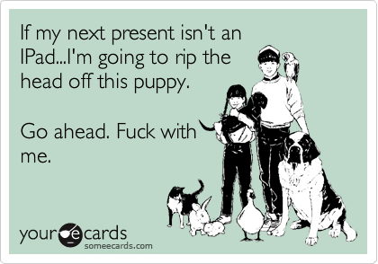 If my next present isn't an IPad...I'm going to rip the head off this puppy.  Go ahead. Fuck with me.